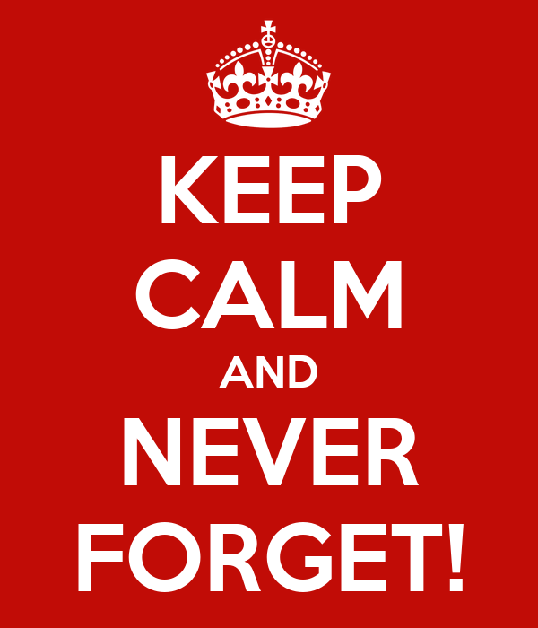 KEEP CALM AND NEVER FORGET!