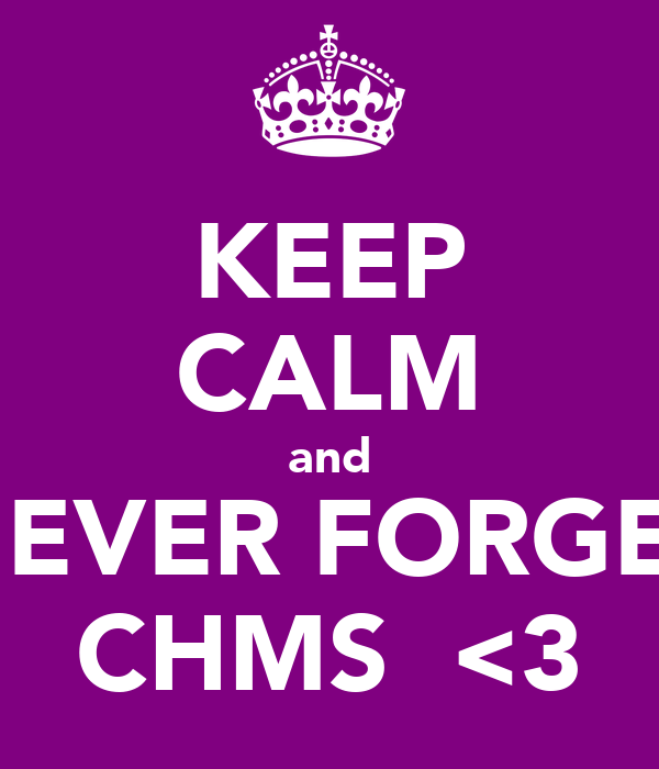 KEEP CALM and NEVER FORGET CHMS  <3