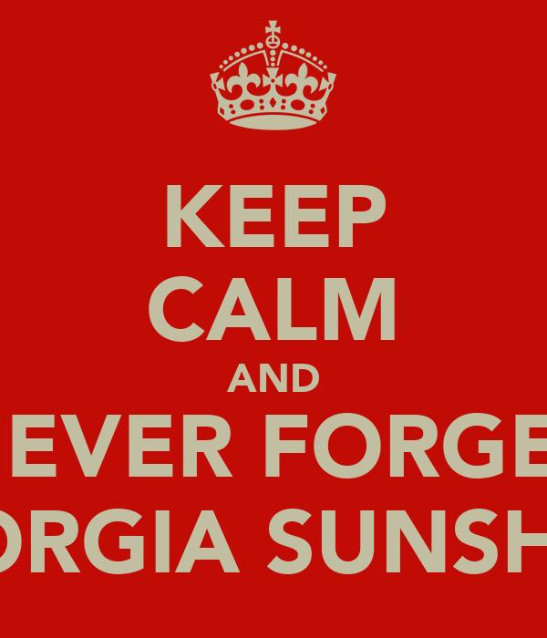KEEP CALM AND NEVER FORGET GEORGIA SUNSHINE