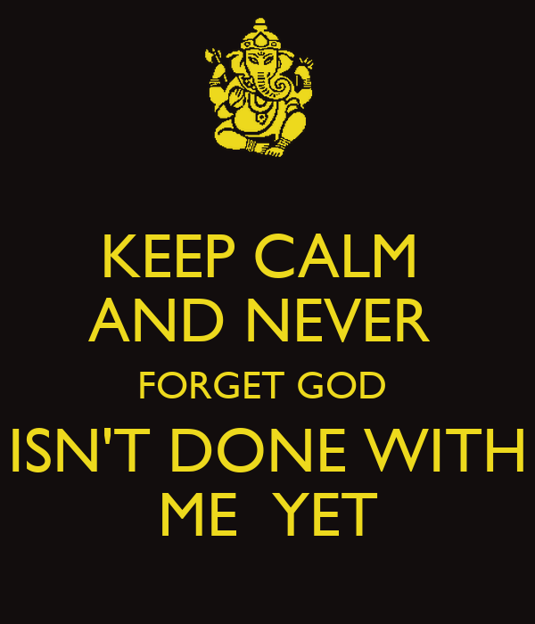 KEEP CALM  AND NEVER  FORGET GOD  ISN'T DONE WITH ME  YET