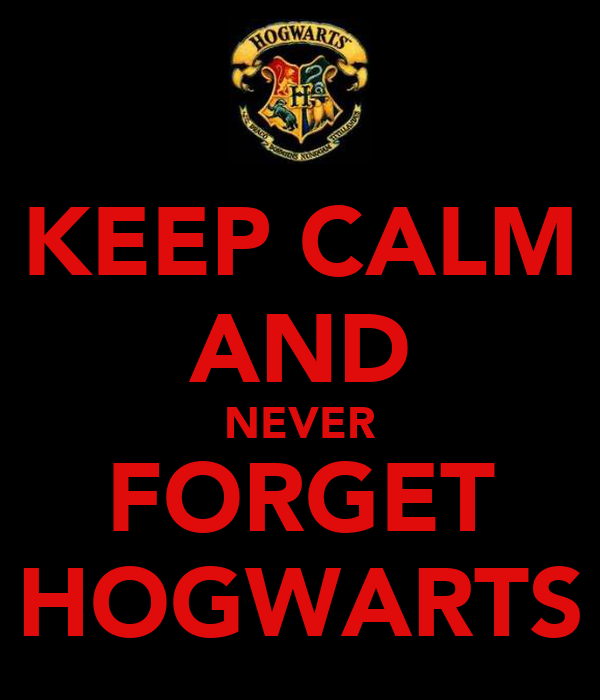 KEEP CALM AND NEVER FORGET HOGWARTS