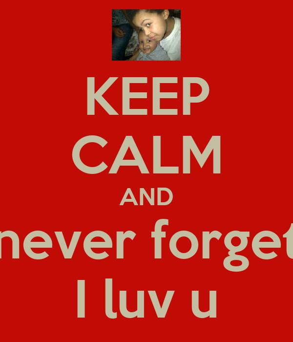 KEEP CALM AND never forget I luv u