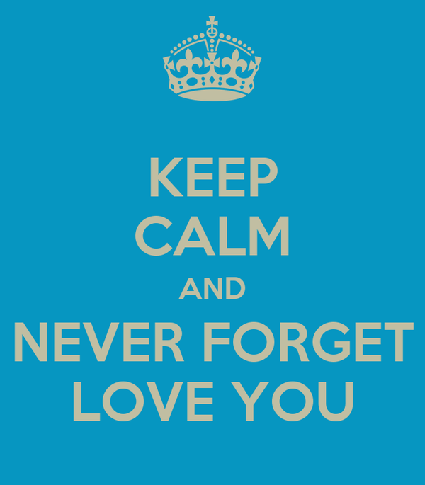 KEEP CALM AND  NEVER FORGET  LOVE YOU