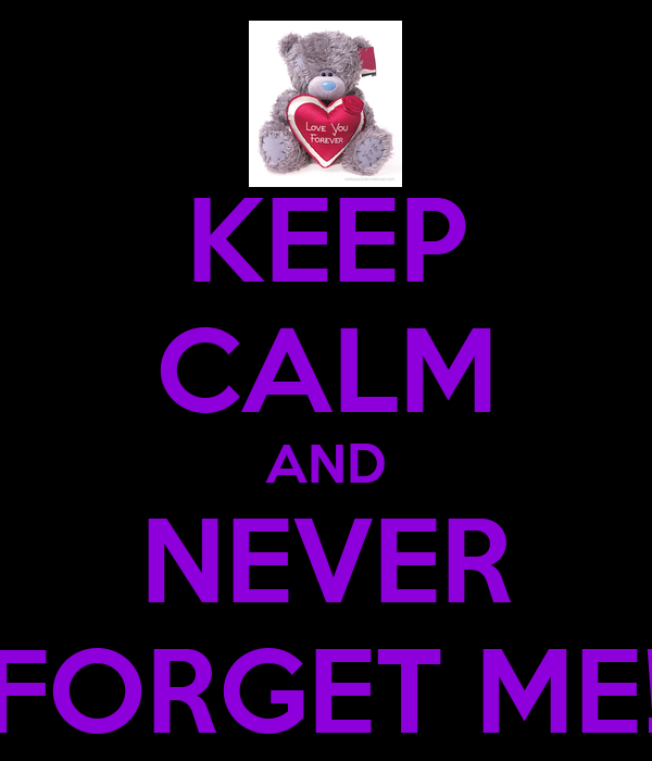 KEEP CALM AND NEVER FORGET ME!