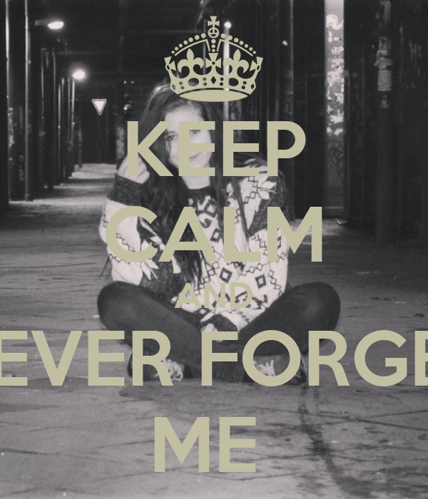 KEEP CALM AND NEVER FORGET ME