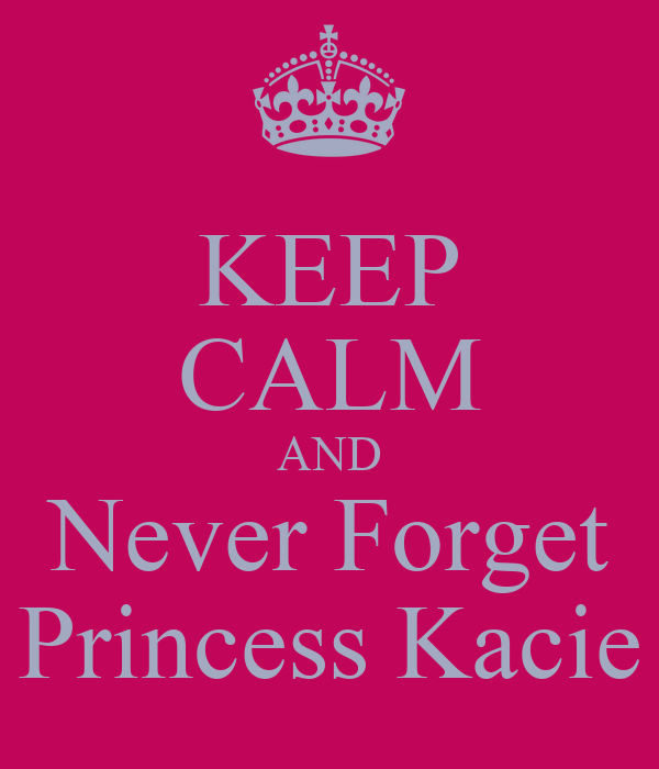 KEEP CALM AND Never Forget Princess Kacie
