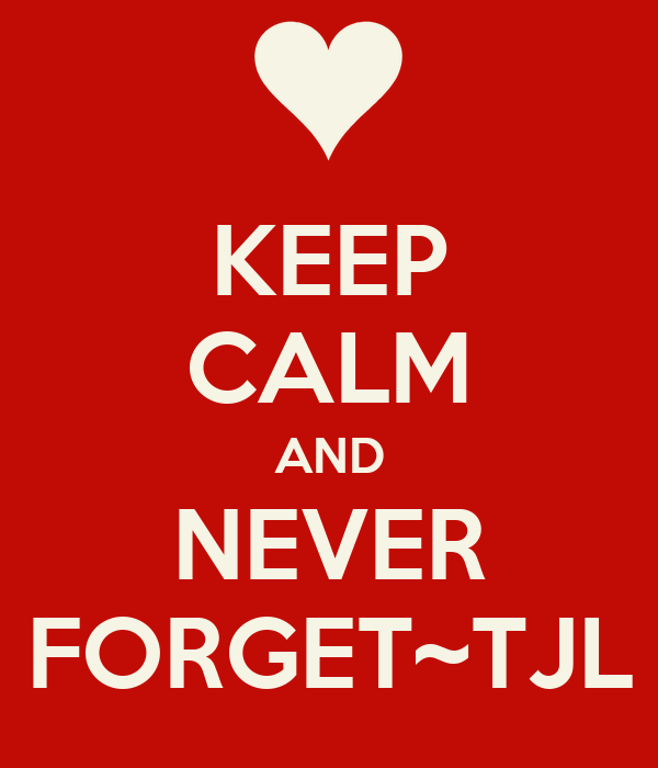 KEEP CALM AND NEVER FORGET~TJL