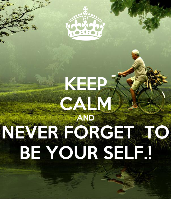 KEEP CALM AND NEVER FORGET  TO BE YOUR SELF.!