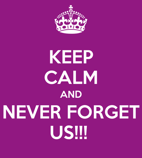 KEEP CALM AND NEVER FORGET US!!!
