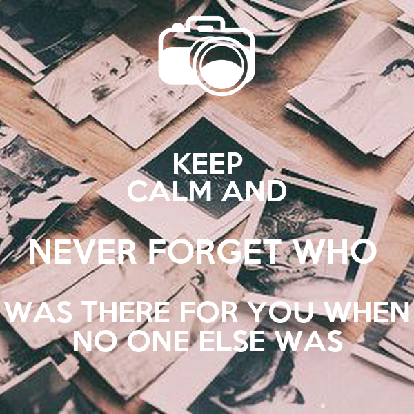 KEEP CALM AND NEVER FORGET WHO  WAS THERE FOR YOU WHEN NO ONE ELSE WAS