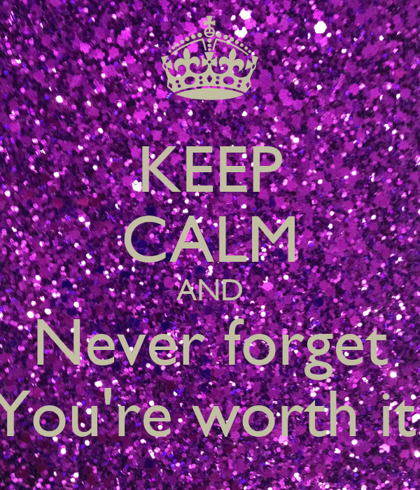 KEEP CALM AND Never forget You're worth it.