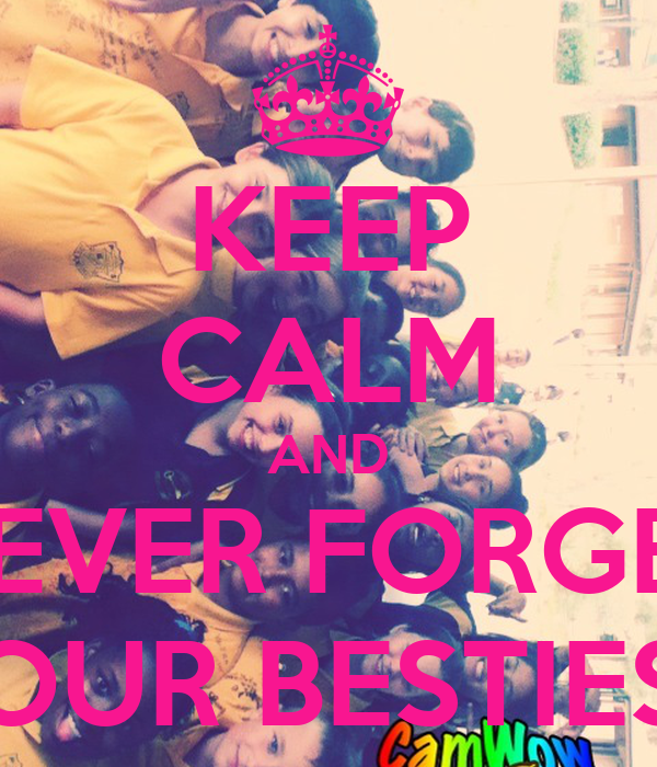 KEEP CALM AND NEVER FORGET YOUR BESTIES!!!