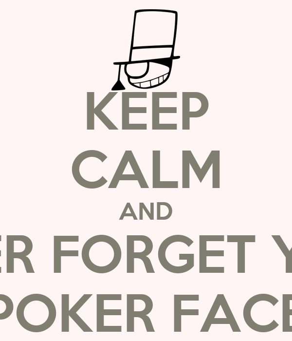 KEEP CALM AND NEVER FORGET YOUR POKER FACE