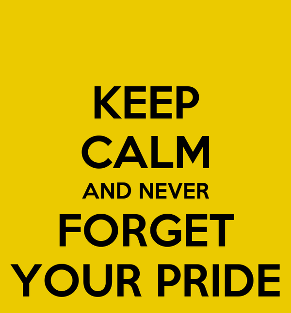KEEP CALM AND NEVER FORGET YOUR PRIDE