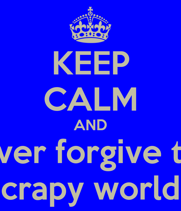 KEEP CALM AND never forgive this crapy world