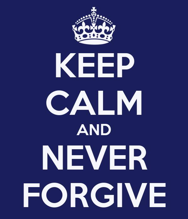 KEEP CALM AND NEVER FORGIVE