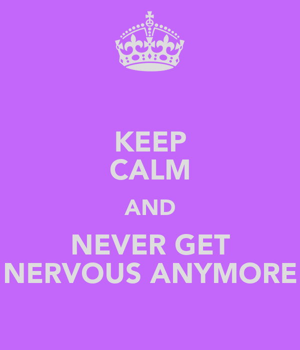KEEP CALM AND NEVER GET NERVOUS ANYMORE
