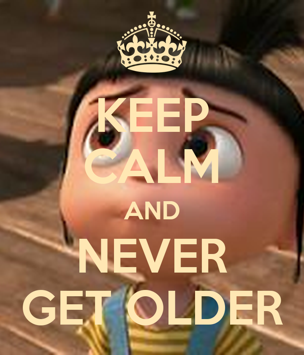 KEEP CALM AND NEVER GET OLDER