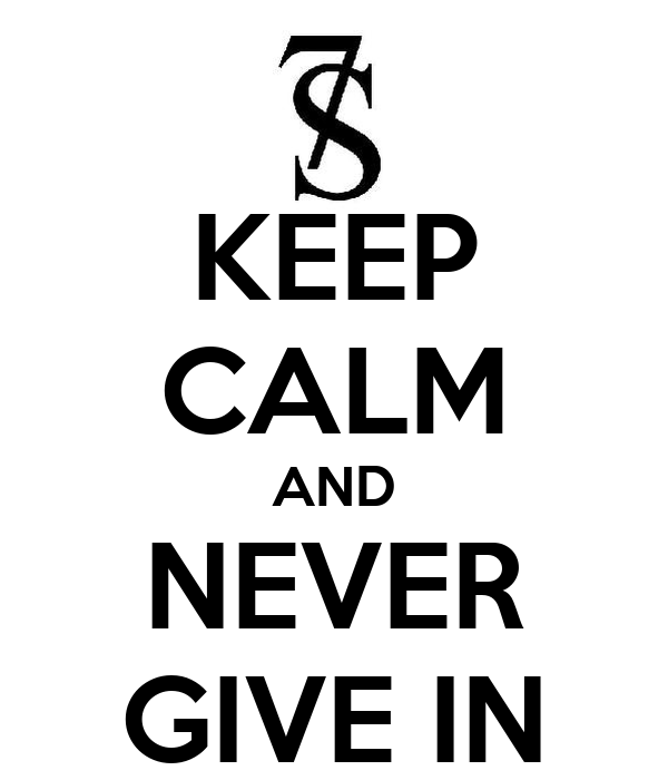 KEEP CALM AND NEVER GIVE IN