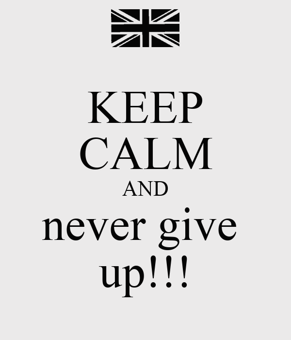 KEEP CALM AND never give  up!!!
