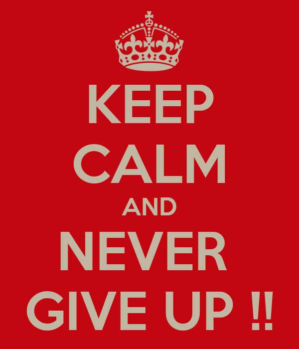 KEEP CALM AND NEVER  GIVE UP !!