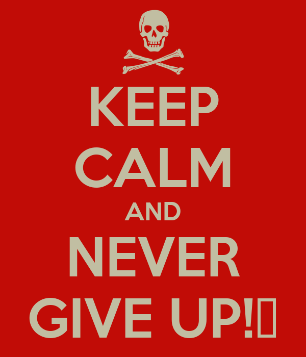 KEEP CALM AND NEVER GIVE UP!★
