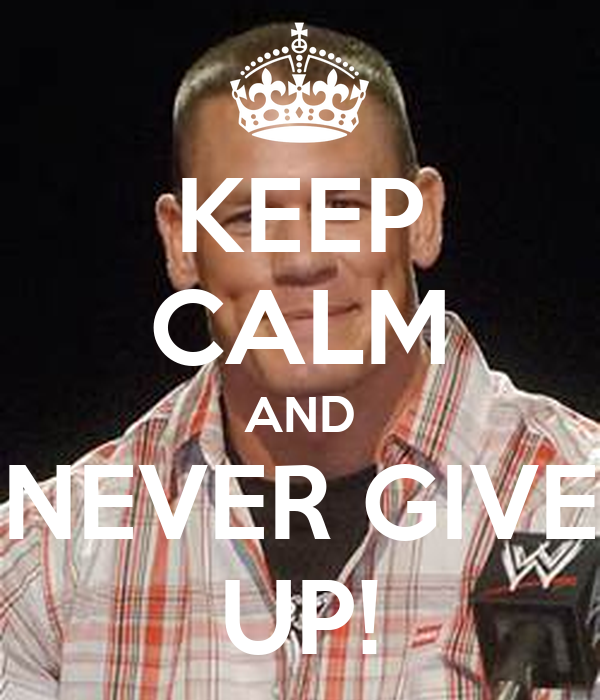 KEEP CALM AND NEVER GIVE UP!