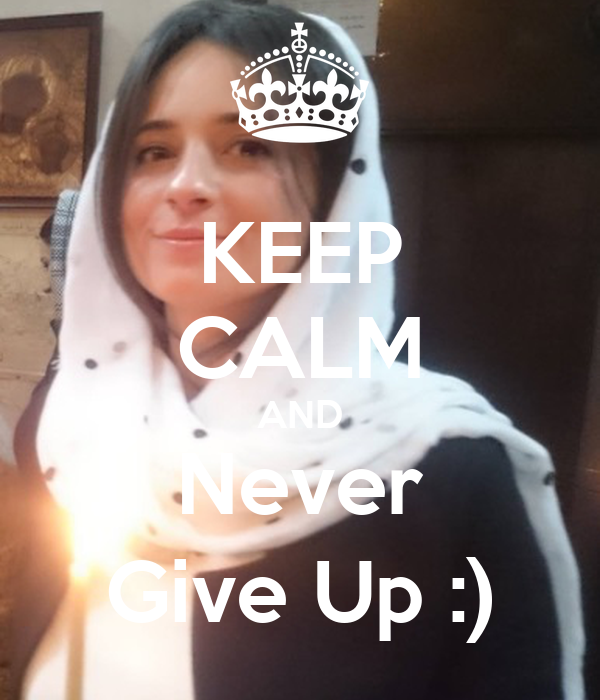 KEEP CALM AND Never Give Up :)