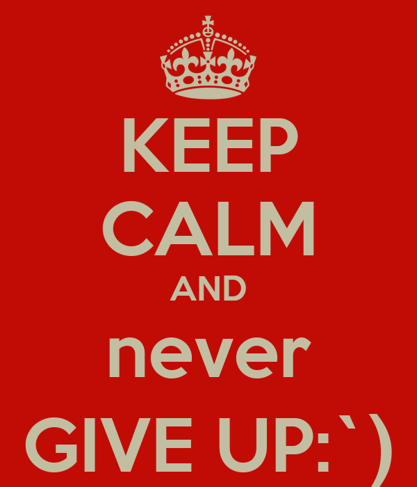 KEEP CALM AND never GIVE UP:`)