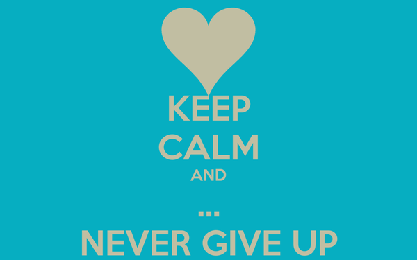 KEEP CALM AND ... NEVER GIVE UP