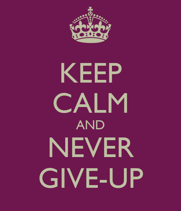 KEEP CALM AND NEVER GIVE-UP