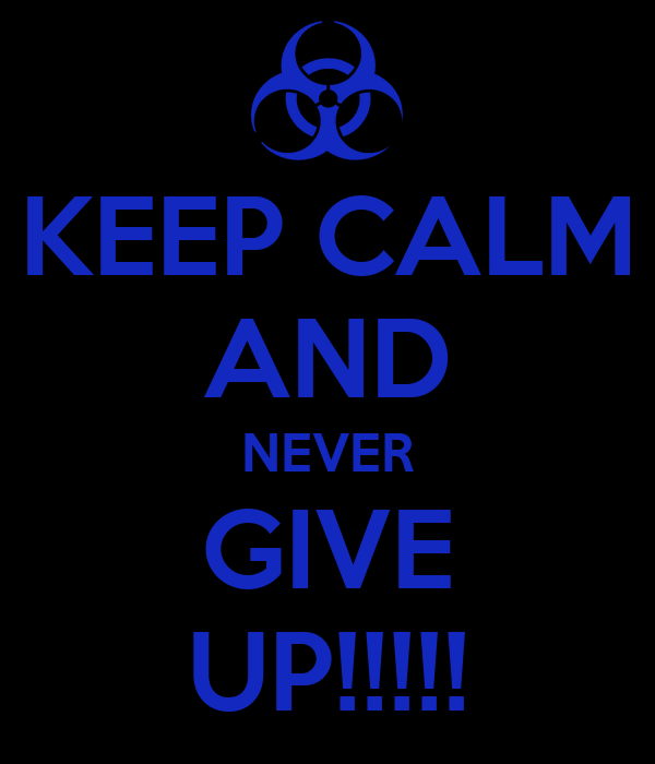 KEEP CALM AND NEVER GIVE UP!!!!!