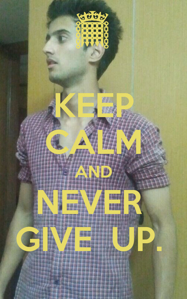 KEEP CALM AND NEVER  GIVE  UP.