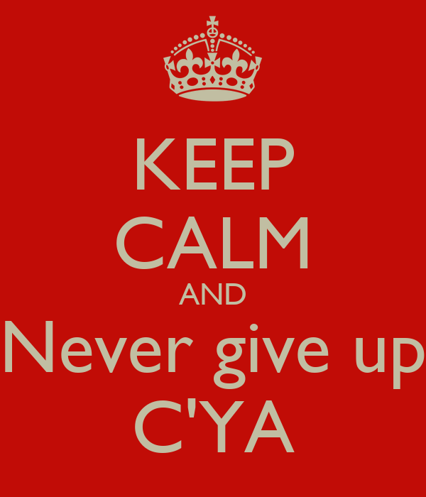 KEEP CALM AND Never give up C'YA