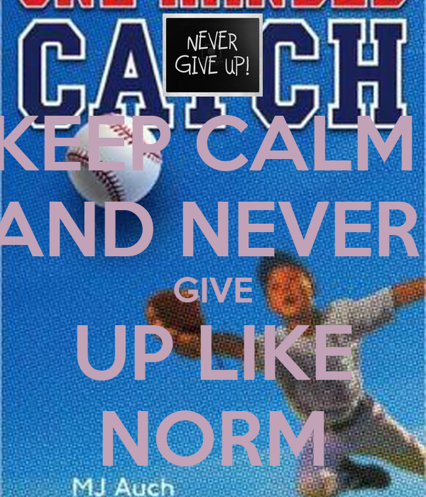 KEEP CALM  AND NEVER  GIVE UP LIKE NORM