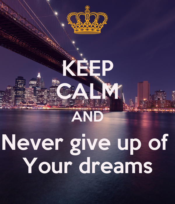 KEEP CALM AND Never give up of  Your dreams