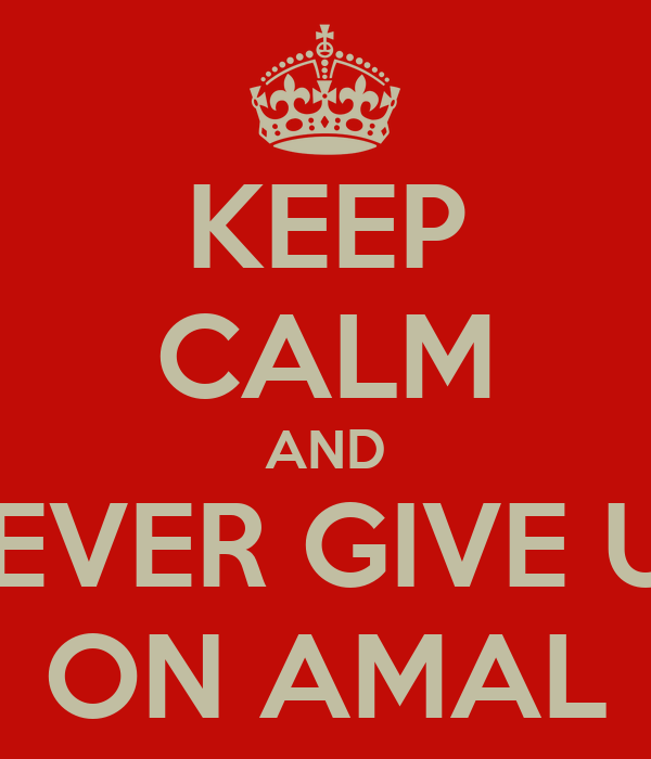 KEEP CALM AND NEVER GIVE UP ON AMAL