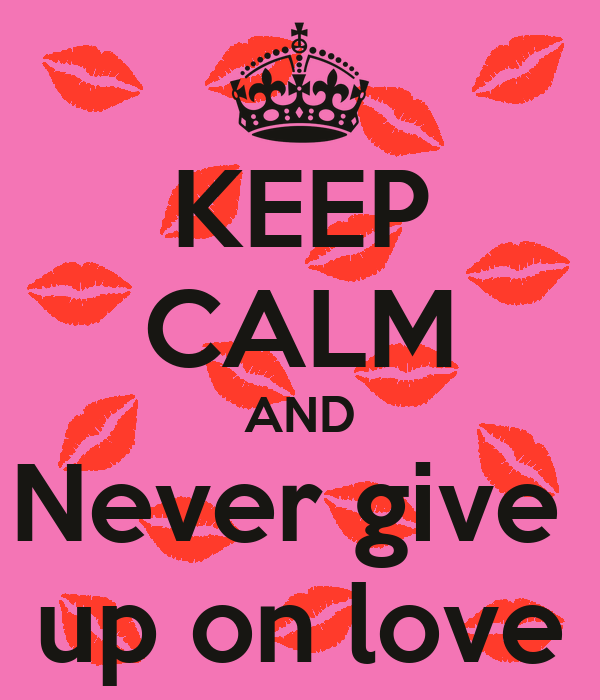 KEEP CALM AND Never give   up on love