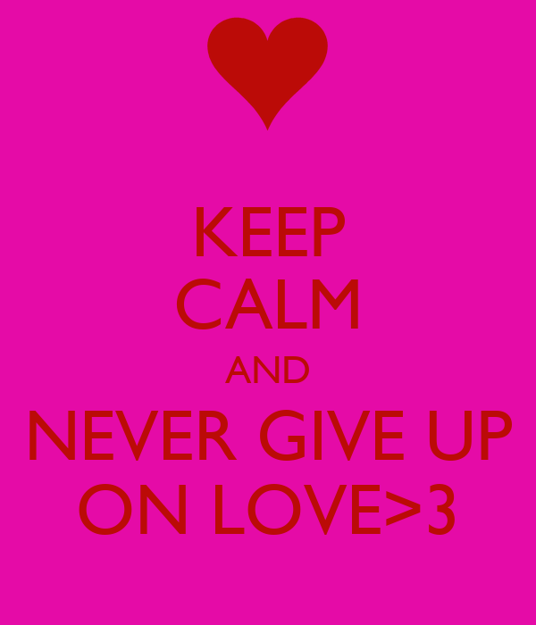KEEP CALM AND NEVER GIVE UP ON LOVE>3