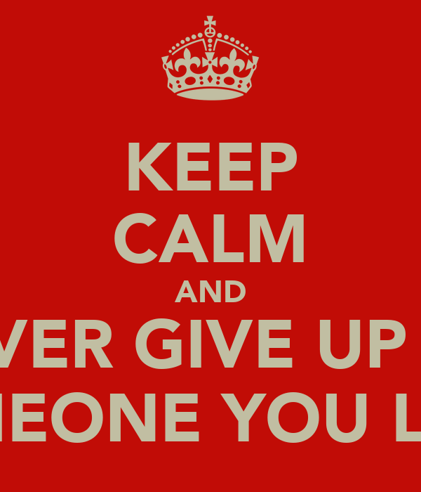KEEP CALM AND NEVER GIVE UP ON SOMEONE YOU LOVE