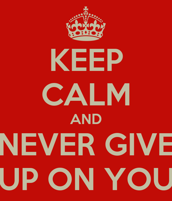 KEEP CALM AND NEVER GIVE UP ON YOU