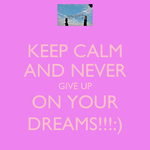 KEEP CALM AND NEVER GIVE UP ON YOUR DREAMS!!!:)
