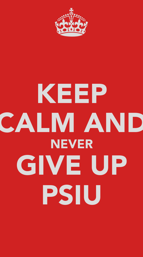 KEEP CALM AND NEVER GIVE UP PSIU