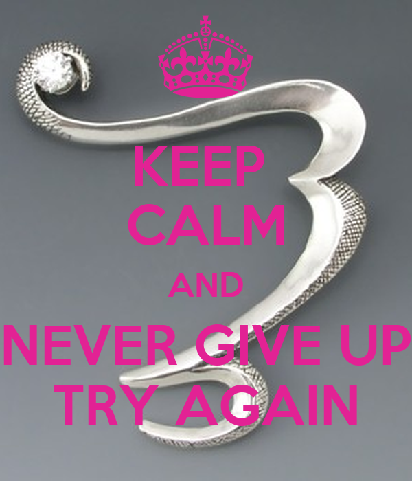 KEEP  CALM AND NEVER GIVE UP TRY AGAIN