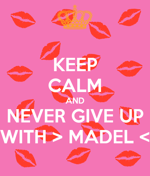 KEEP CALM AND NEVER GIVE UP WITH > MADEL <