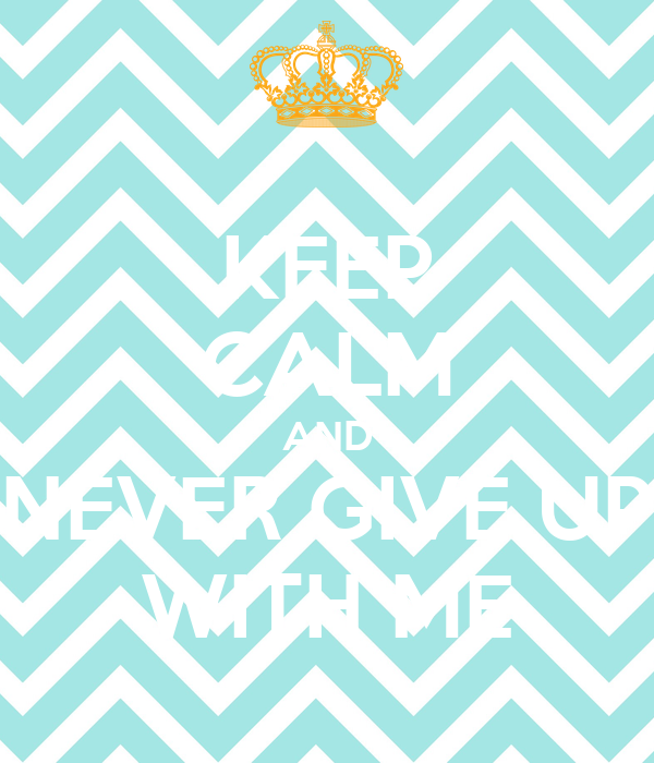 KEEP CALM AND NEVER GIVE UP WITH ME