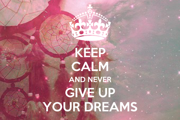KEEP CALM AND NEVER GIVE UP YOUR DREAMS