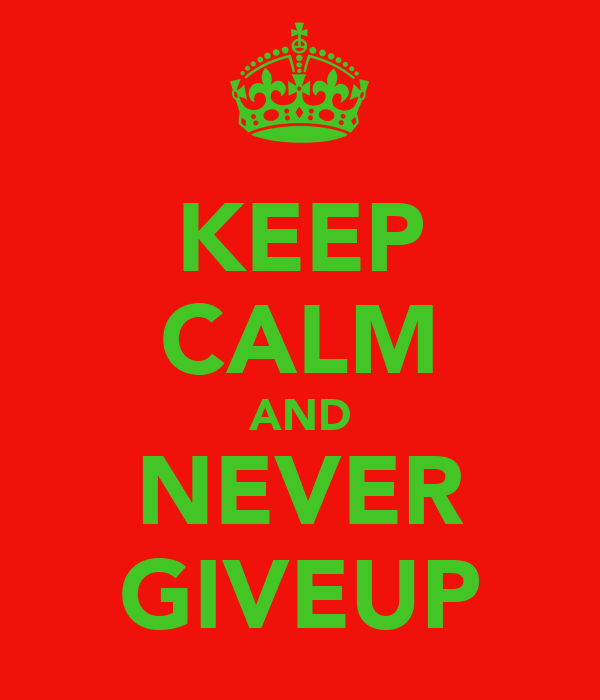 KEEP CALM AND NEVER GIVEUP