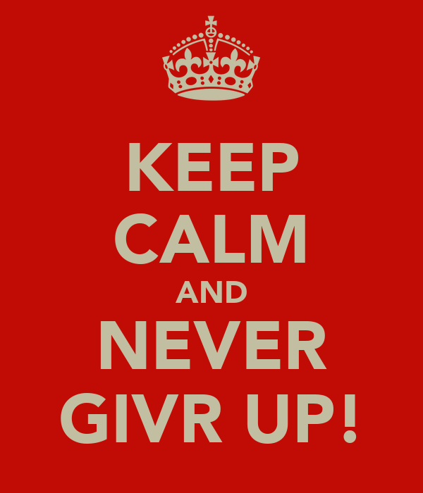 KEEP CALM AND NEVER GIVR UP!
