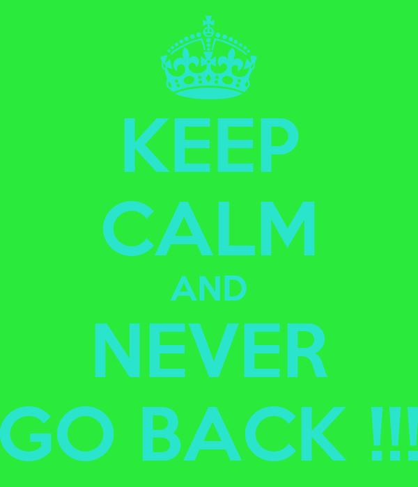 KEEP CALM AND NEVER GO BACK !!!